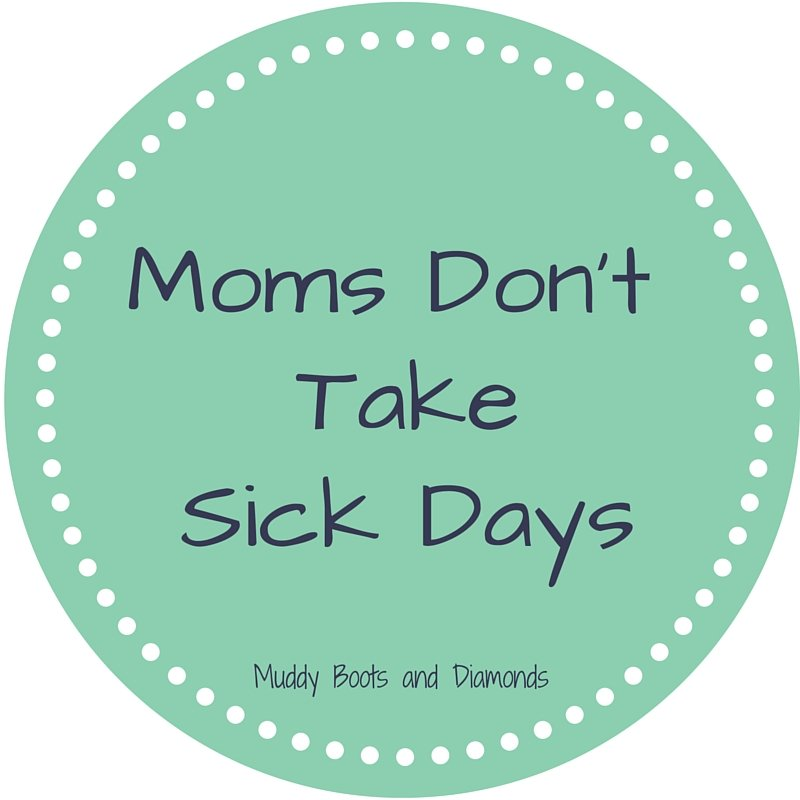 Mom's Don't Take Sick Days via https://muddybootsanddiamonds.com